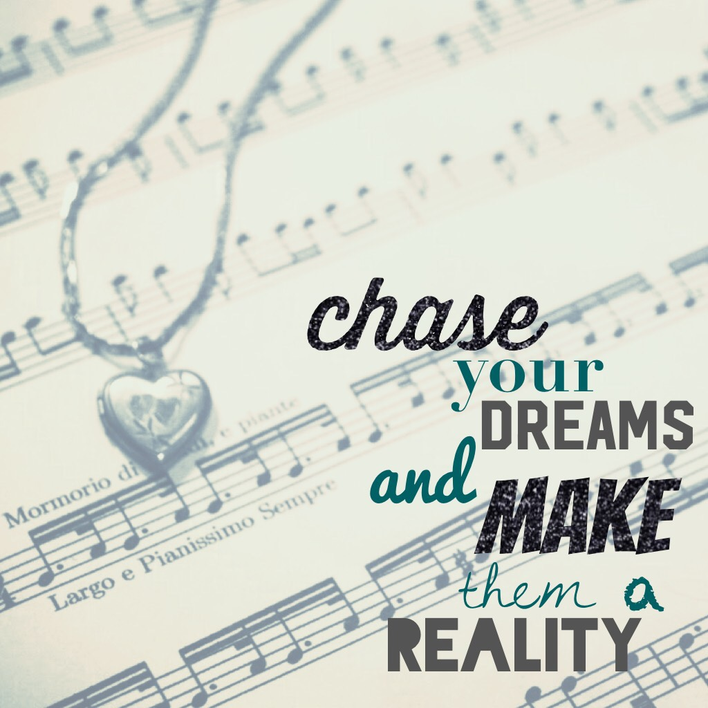 chase your dreams. don't ever give up. turn your dreams into your reality.