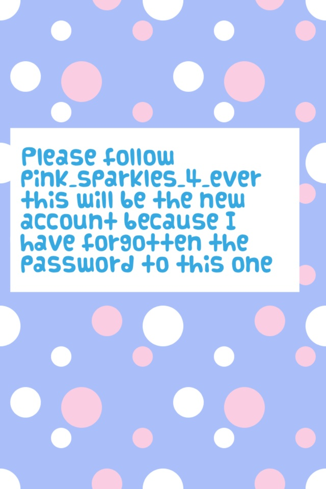 Please follow pink_sparkles_4_ever this will be the new account because I have forgotten the password to this one