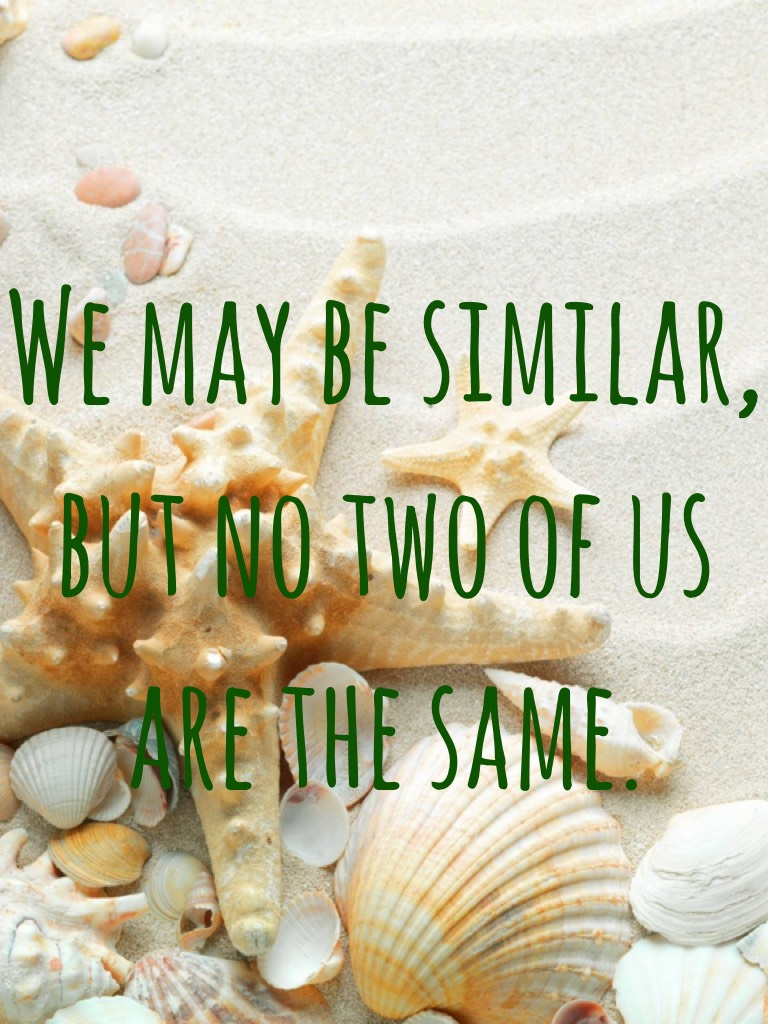 We may be similar, but no two of us are the same.