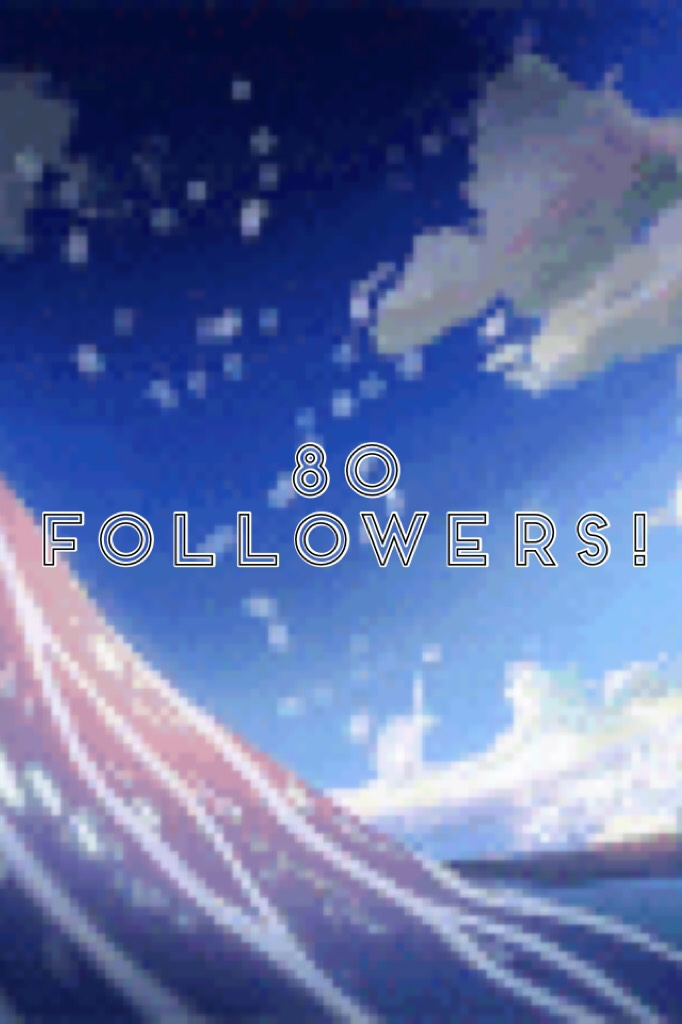 80 followers! Omg! So close to 100! I'm rlly happy guys thx so much!!