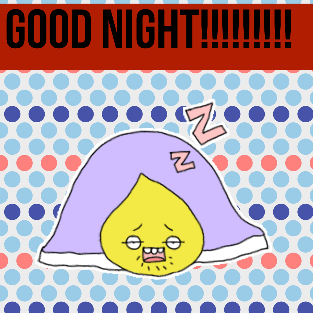 GOOD NIGHT!!!!!!!!!