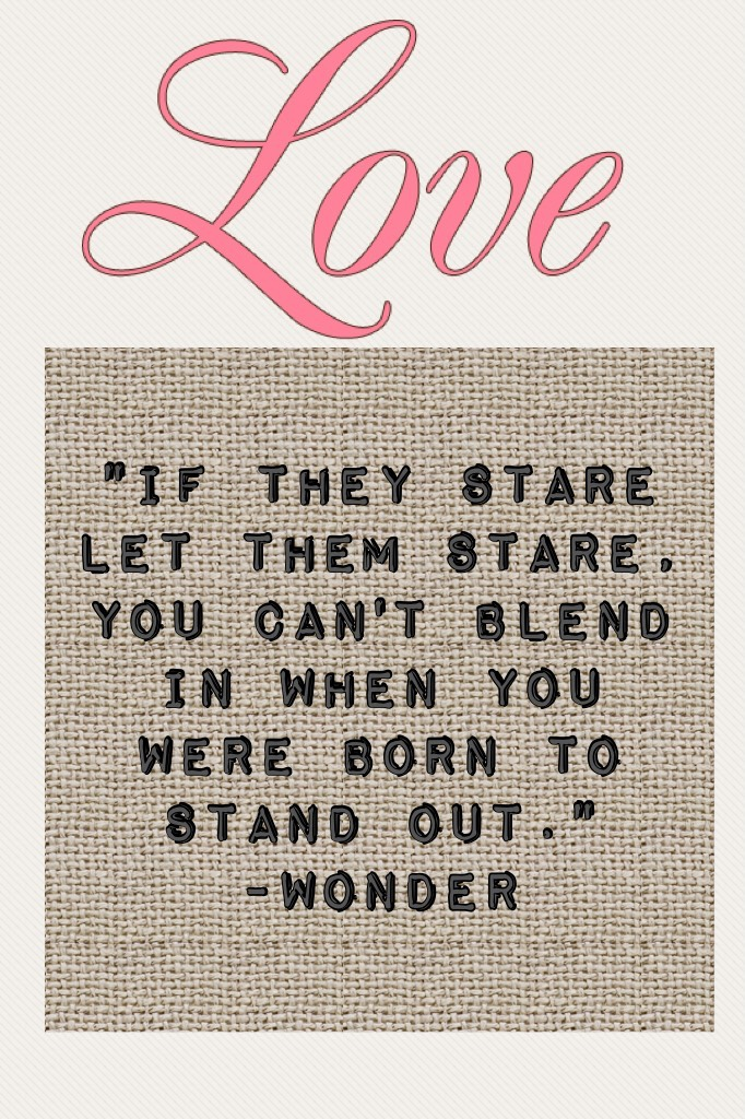 """If they stare let them stare, you can't blend in when you were born to stand out."" -Wonder"