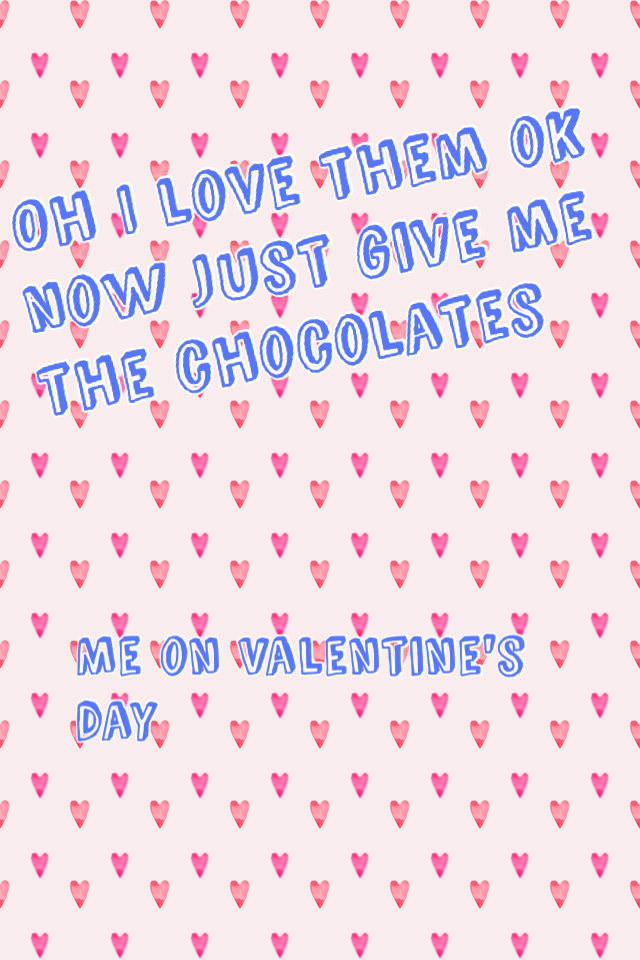 Oh I love them ok now just give me the chocolates
