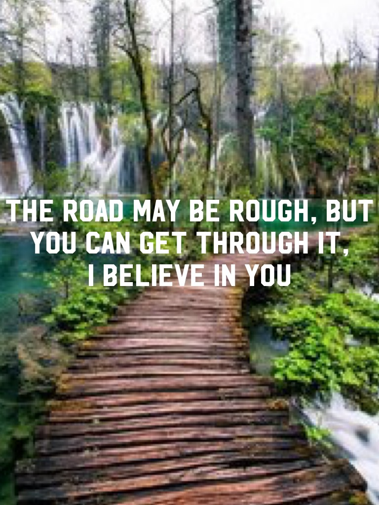 🌿🌷The Road May Be Rough, But You Can Get Through It, I Believe In You 🌷🌿