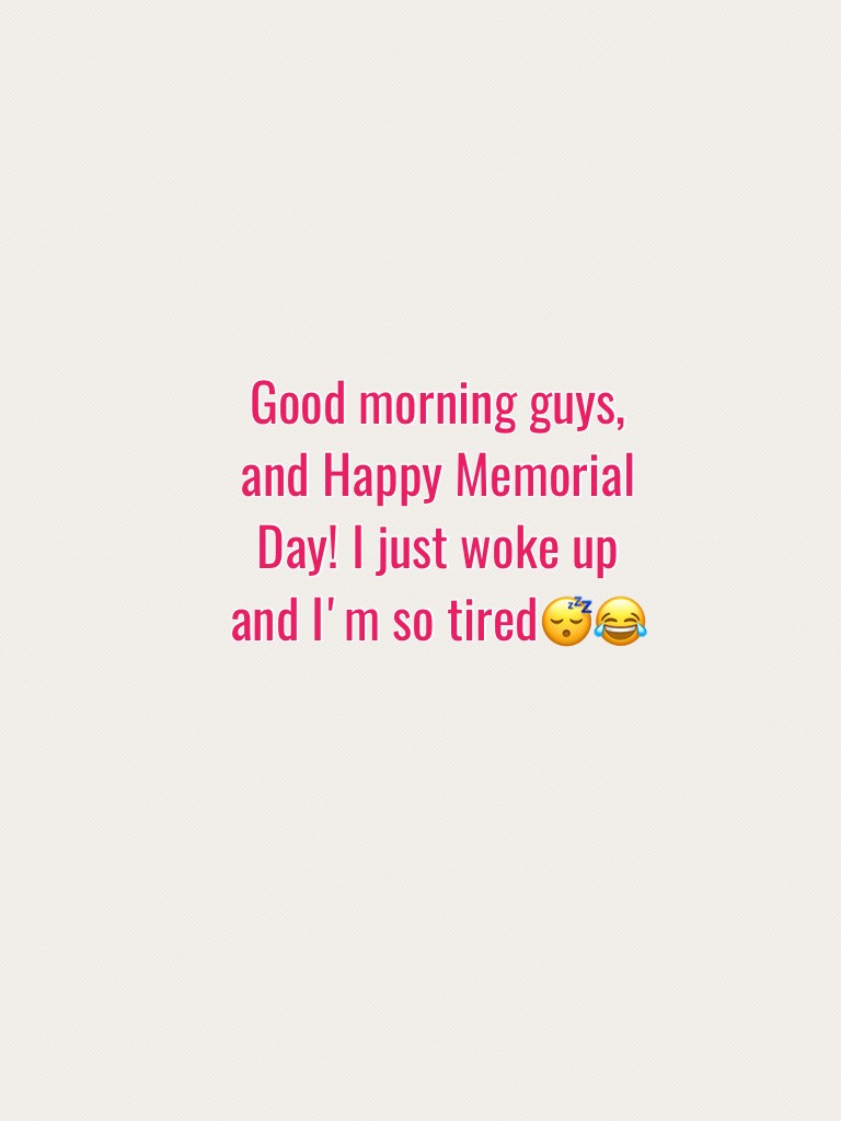Good morning guys, and Happy Memorial Day! I just woke up and I'm so tired😴😂