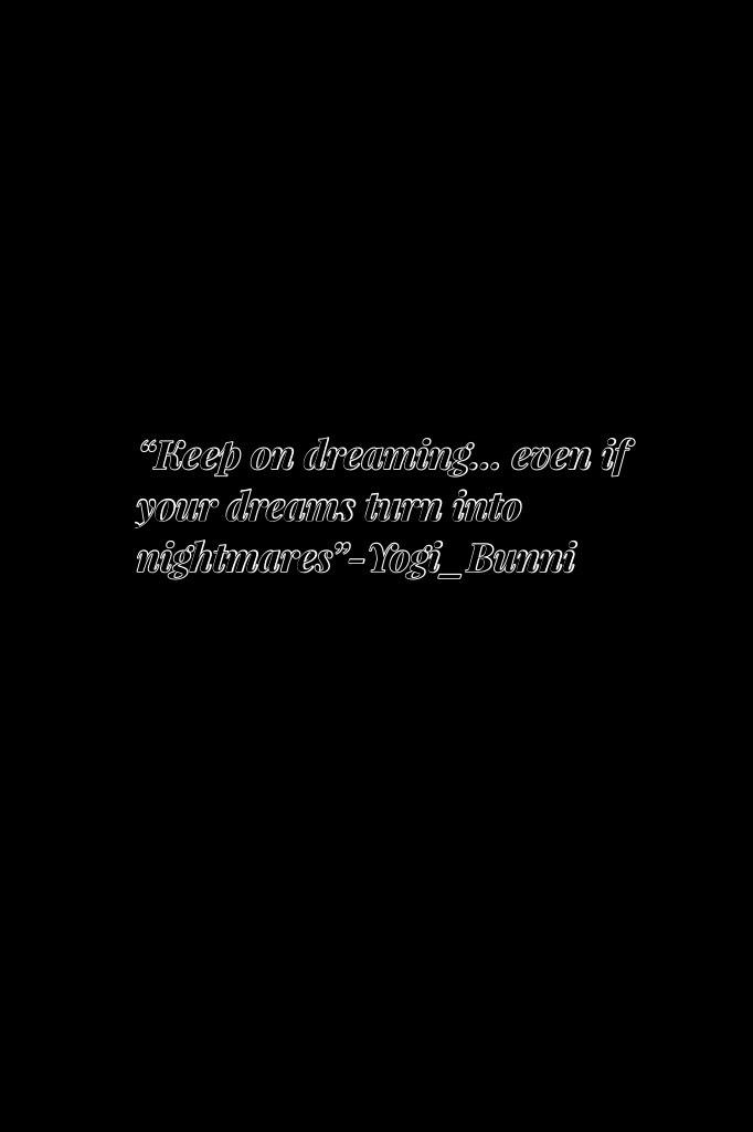 """Keep on dreaming... even if your dreams turn into nightmares""-Yogi_Bunni (Go follow her)"