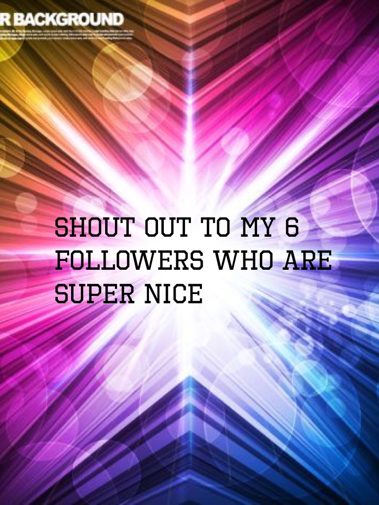 Shout Out to my 6 followers who are super nice