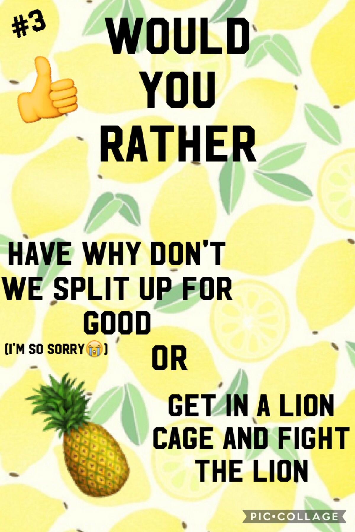 🍍Tap🍍  I'm so sorry. I would NEVER make Why Don't We split up, EVER!!!!! It's quite obvious what you Limelights are gonna pick. I would pick, fight the lion.  What about you?
