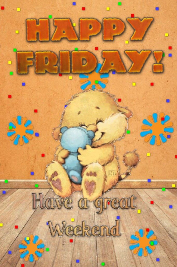 Happy Friday  Have a good weekend