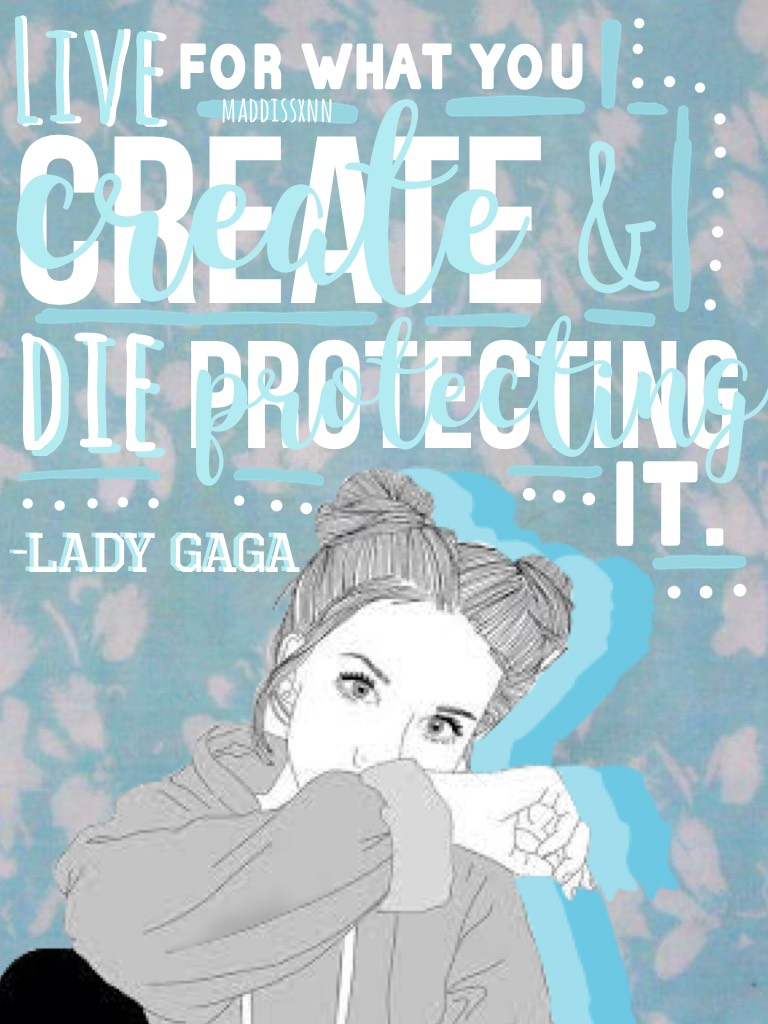 Tap? 💖 I need more quotes from Gaga. 🙃 Anyways I kinda like this one. Sort of. 😚 ❤️, Maddie (: