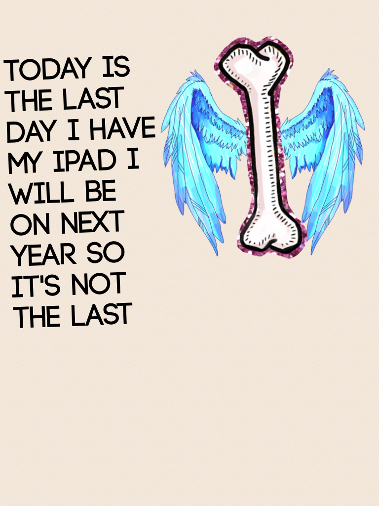 Today is the last day I have my iPad I will be on next year so it's not the last