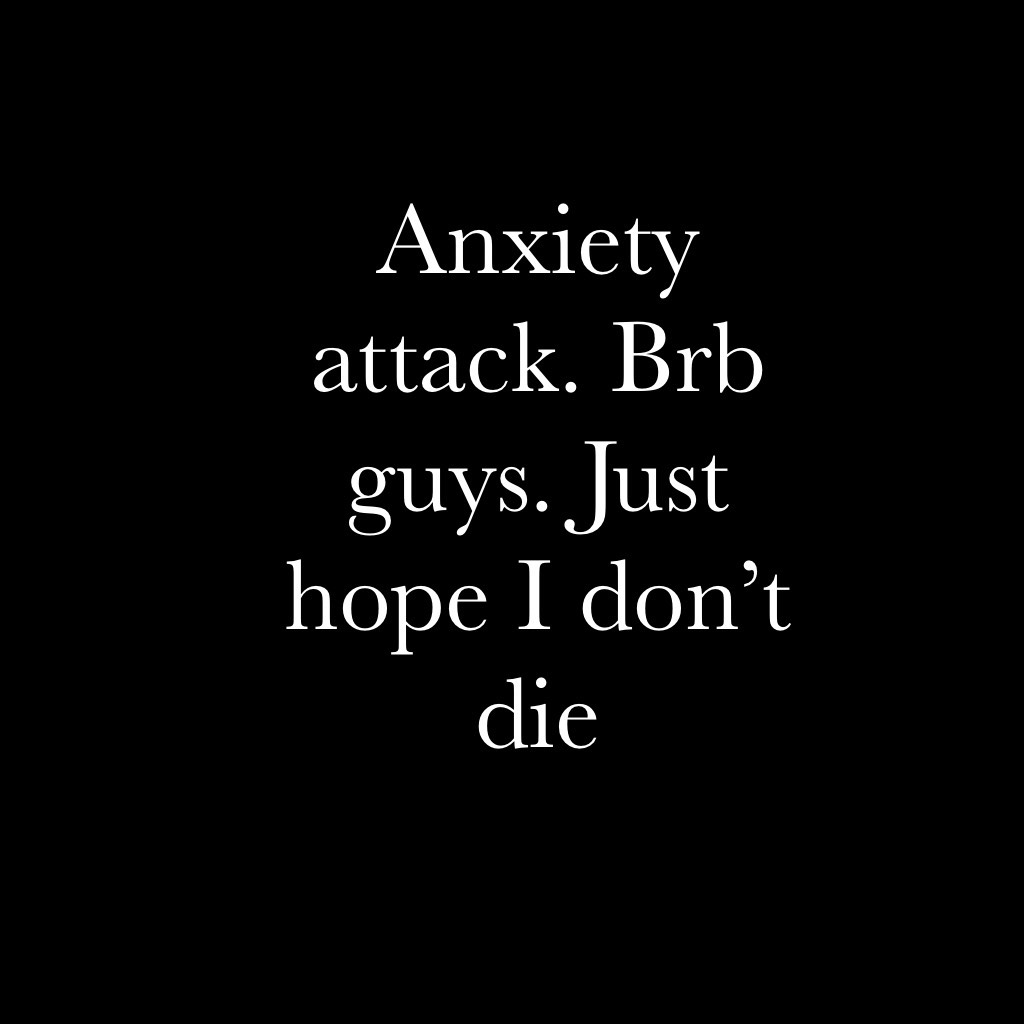 Anxiety attack. Brb guys. Just hope I don't die