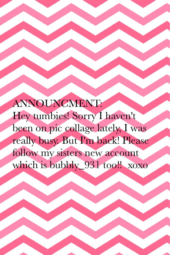ANNOUNCMENT:  Hey tumbies! Sorry I haven't been on pic collage lately, I was really busy. But I'm back! Please follow my sisters new account which is bubbly_931 too!!  xoxo