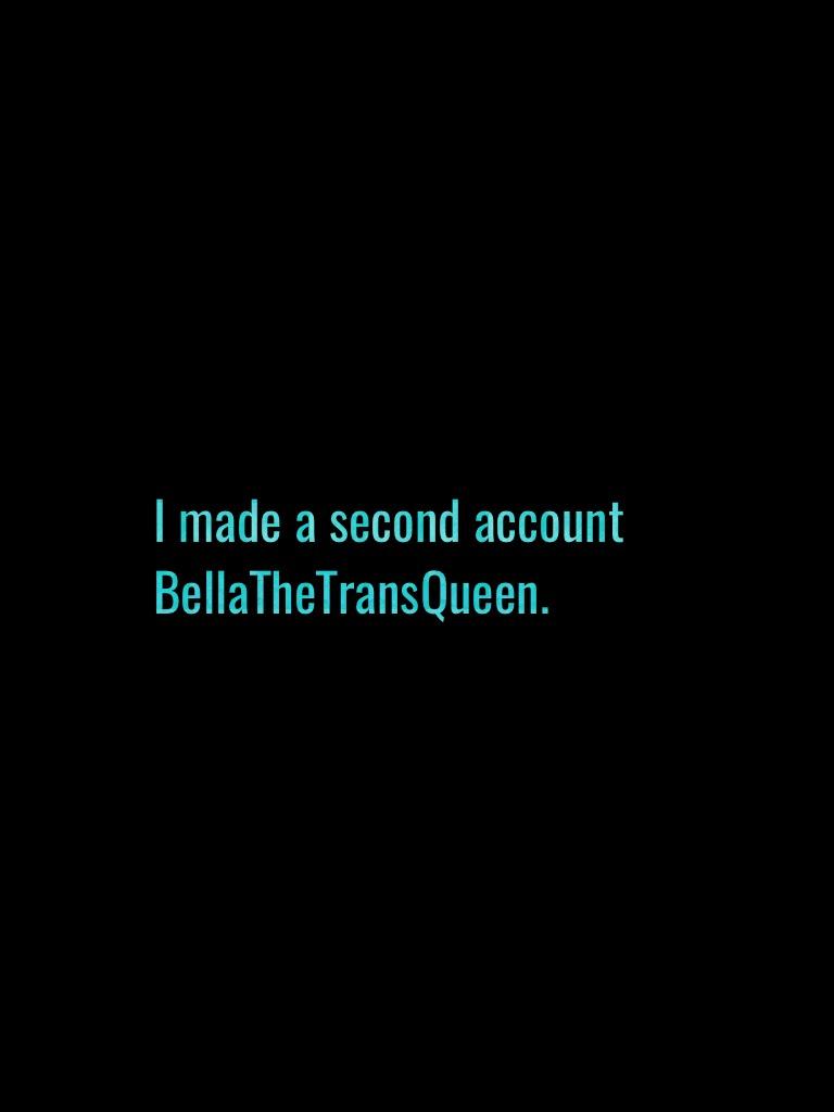 I made a second account BellaTheTransQueen.