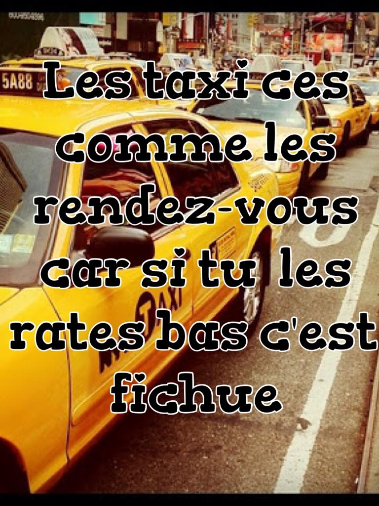 Les taxi ces comme les rendez-vous car si tu  les rates bas c'est fichue
