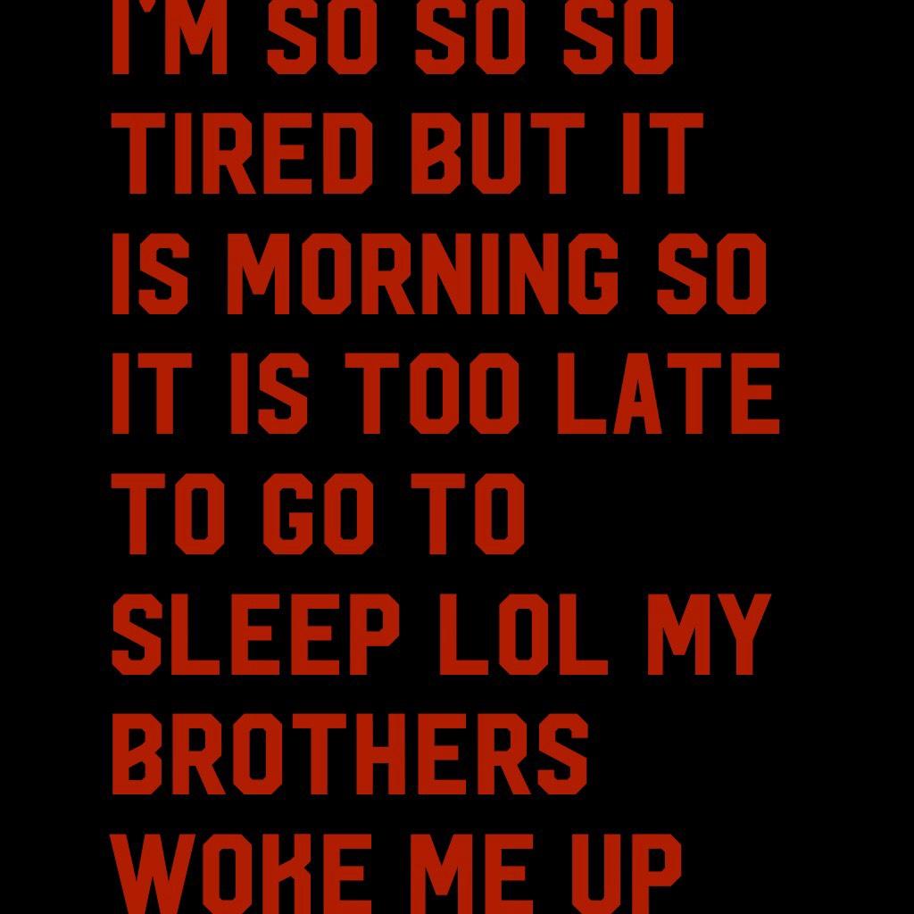 I'm so so so tired but it is morning so it is too late to go to sleep lol my brothers woke me up