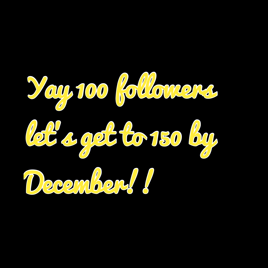 Yay 100 followers let's get to 150 by December!!