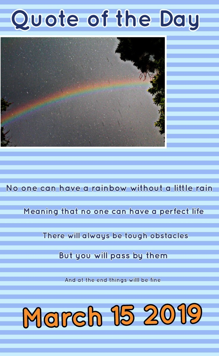 No one can have a rainbow without a little rain