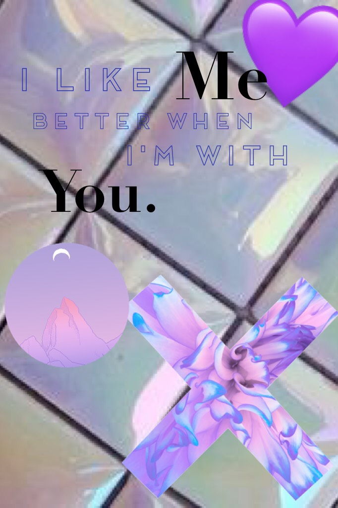 💜 Tap 💜 😘 I like me better when I'm with you. 😘
