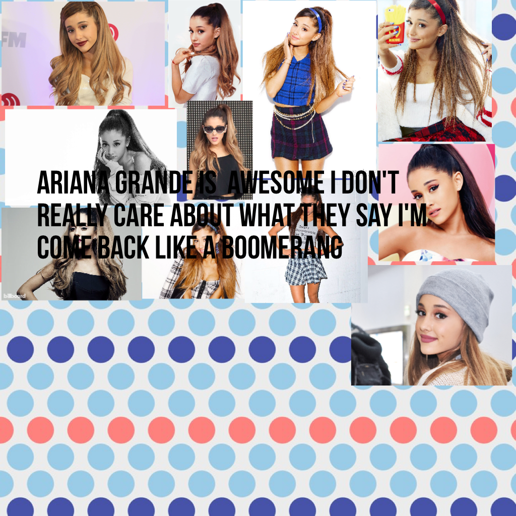 Ariana grande is  awesome I don't really care about what they say I'm come back like a boomerang