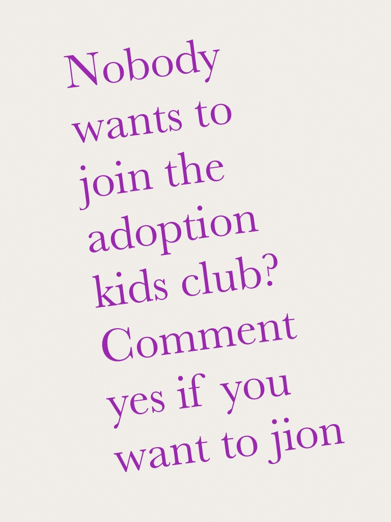 Nobody wants to join the adoption kids club? Comment yes if you want to jion