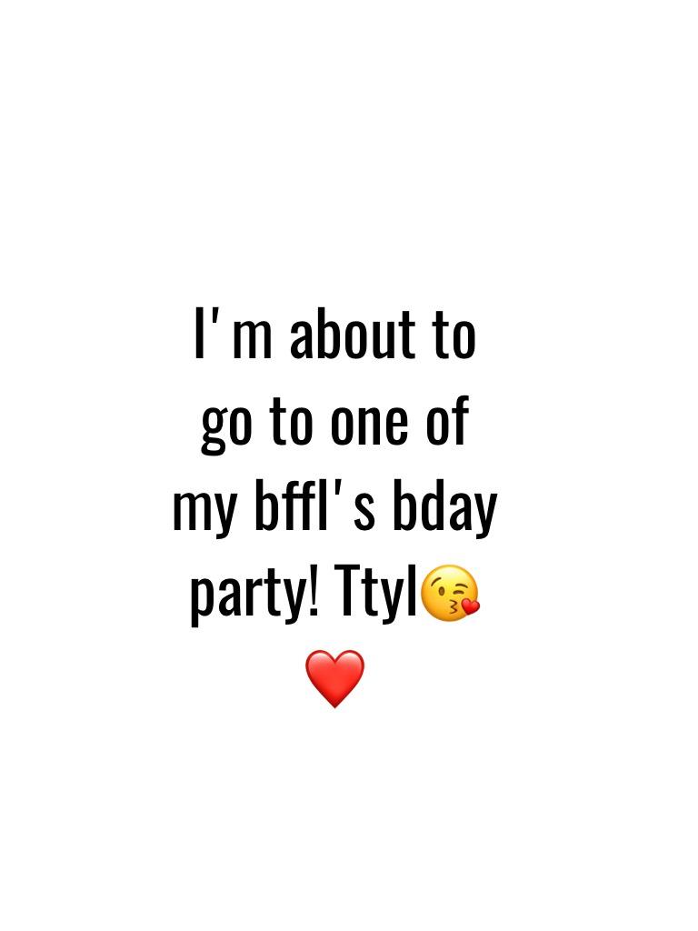 I'm about to go to one of my bffl's bday party! Ttyl😘❤️