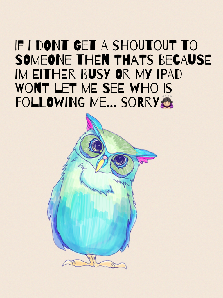 If i dont get a shoutout to someone then thats because im either busy or my ipad wont let me see who is following me... sorry🙇🏻♀️