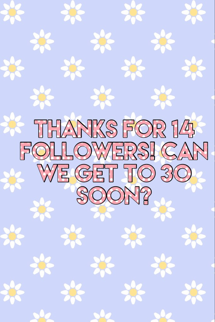 Thanks for 14 followers! Can we get to 30 soon?