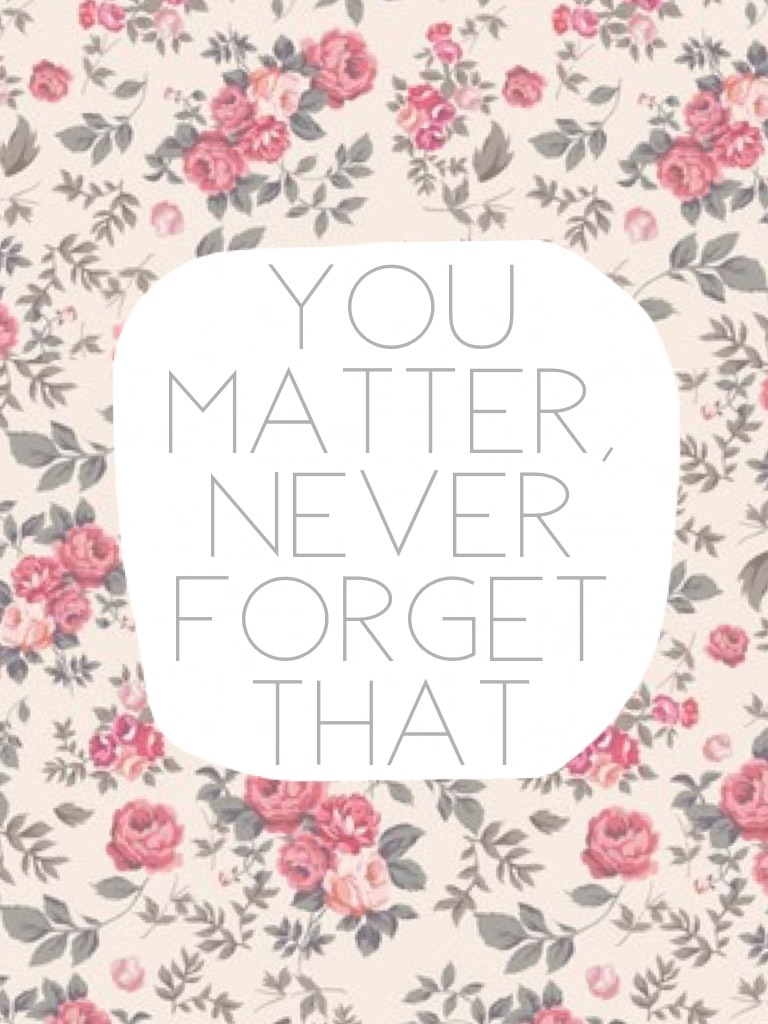 🌺🌸 You Matter, Never Forget That 🌸🌺