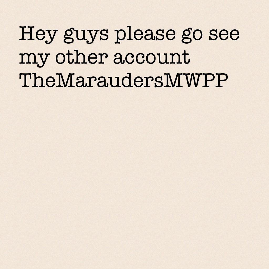 Hey guys please go see my other account TheMaraudersMWPP