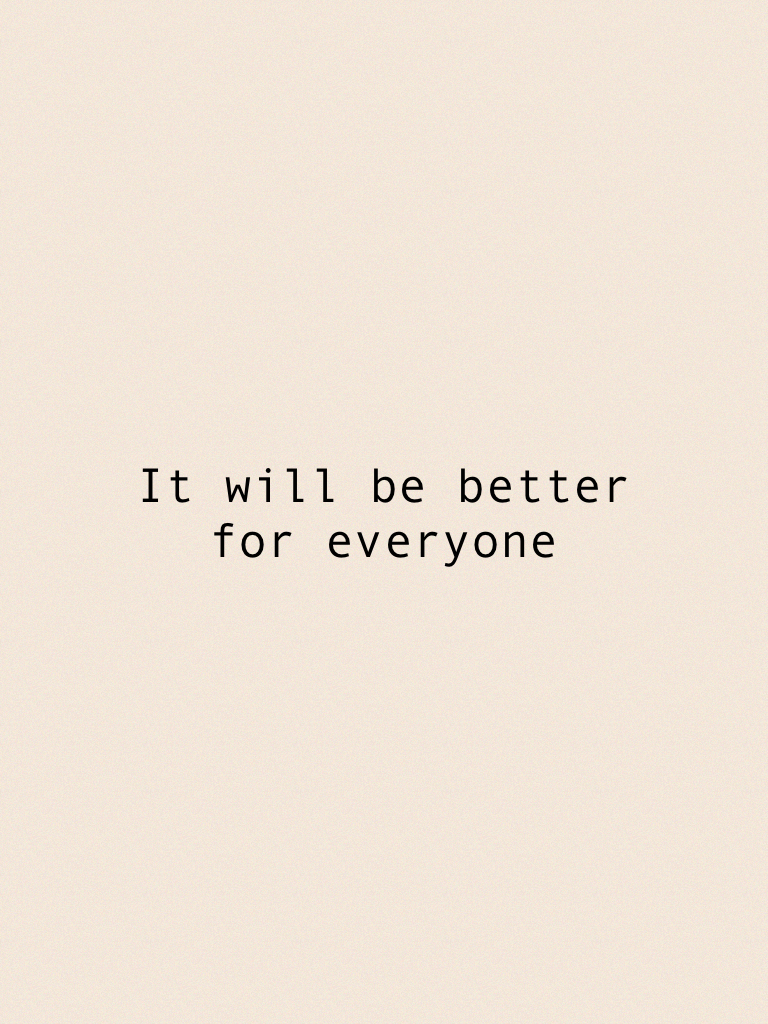 It will be better for everyone