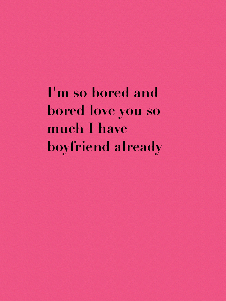 I'm so bored and bored love you so much I have boyfriend already