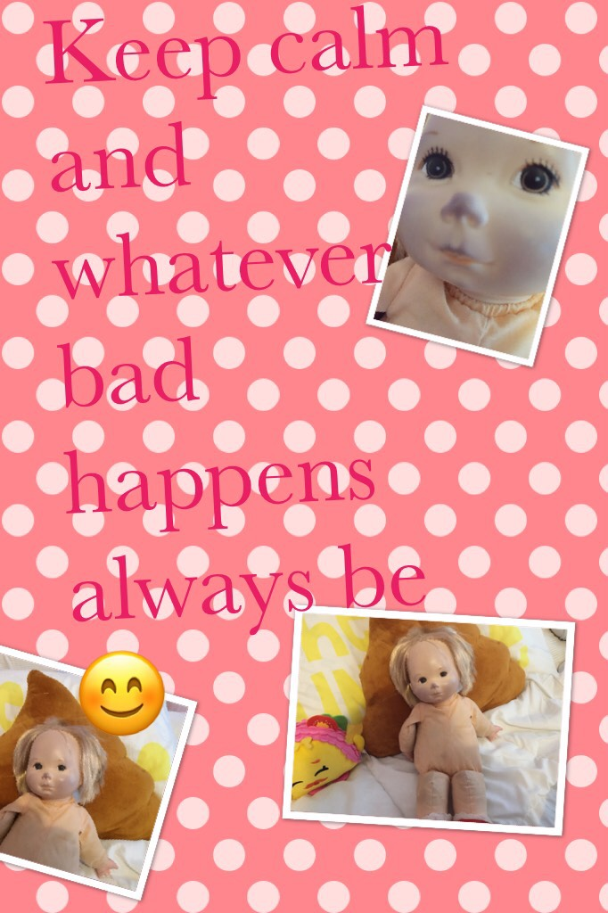 Keep calm and whatever bad happens always be 😊