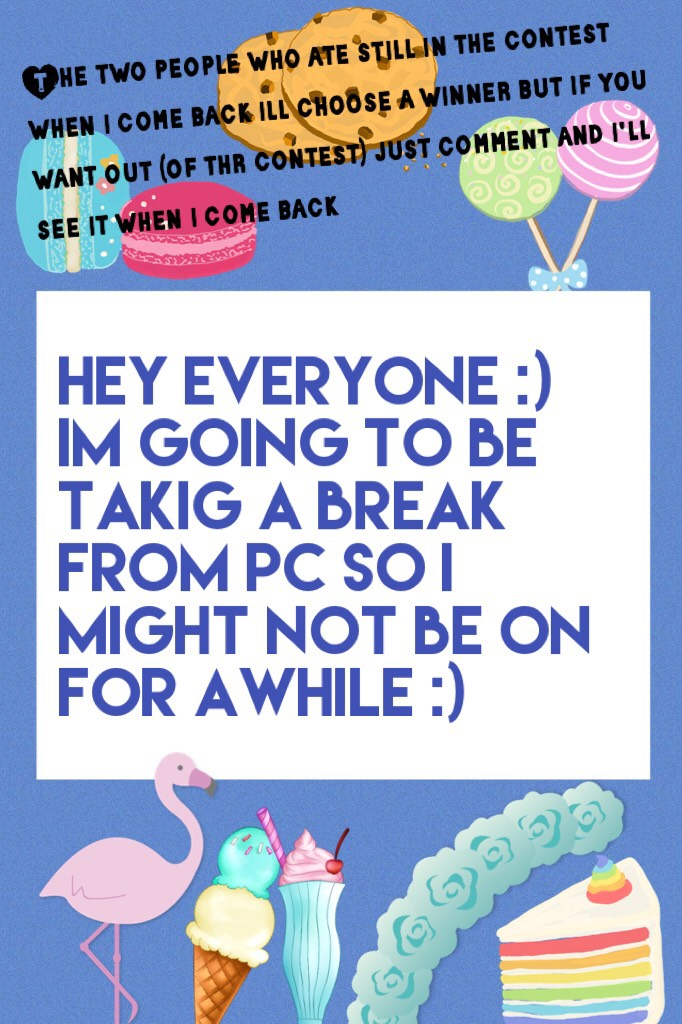 Hey everyone :) im going to be takig a break from pc so i might not be on for awhile :)