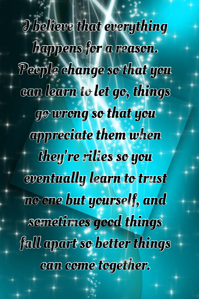I believe that everything happens for a reason. People change so that you can learn to let go, things go wrong so that you appreciate them when they're rilies so you eventually learn to trust no one but yourself, and sometimes good things fall apart so be
