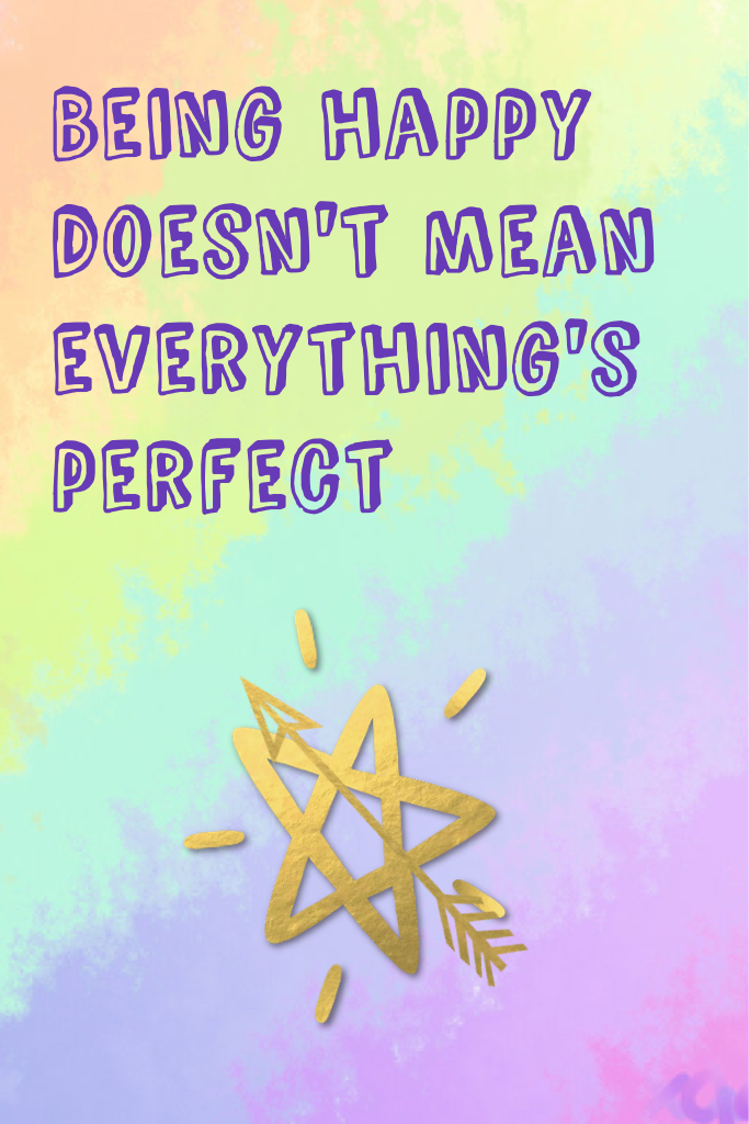 Being happy doesn't mean everything's perfect