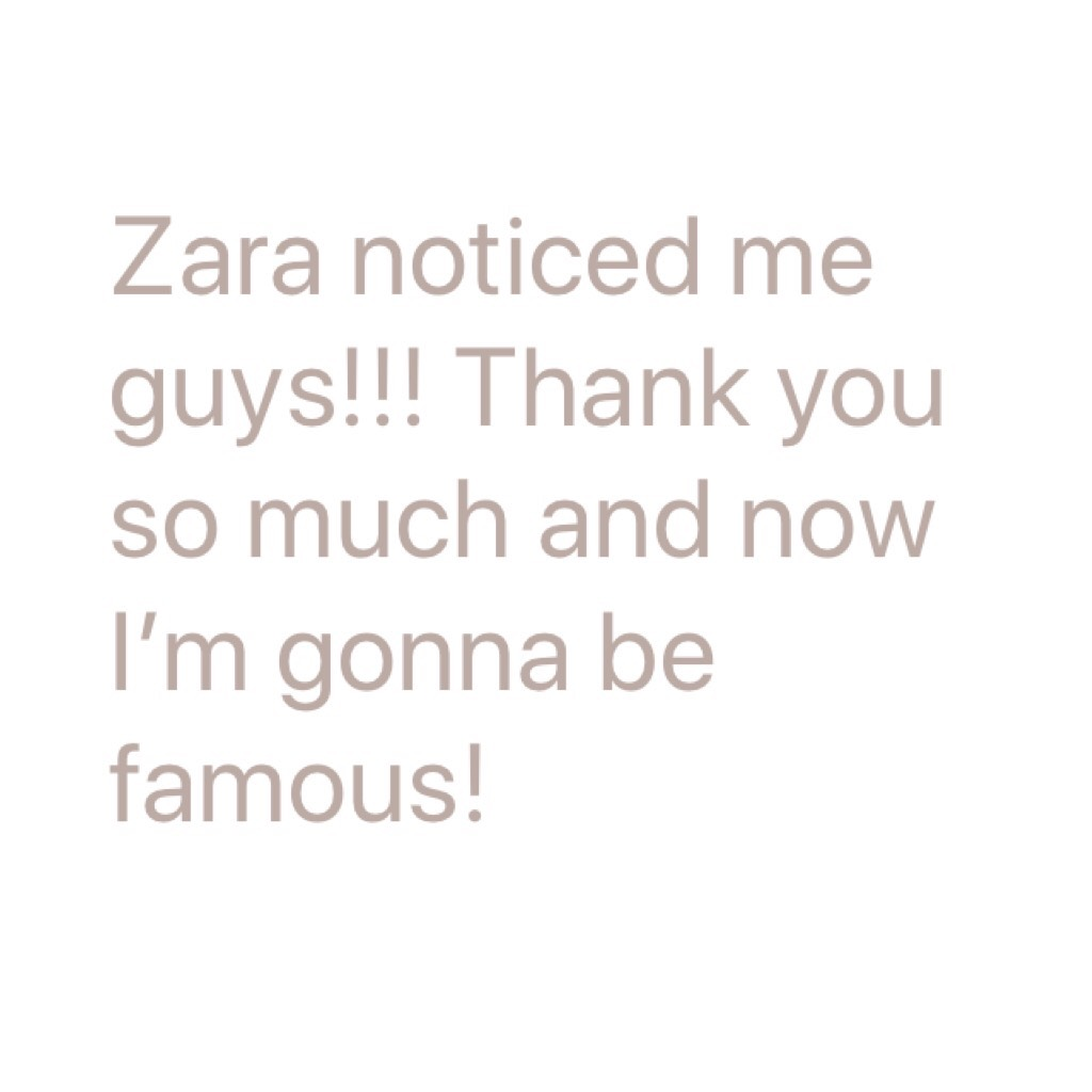 Zara noticed me guys!!! Thank you so much and now I'm gonna be famous!