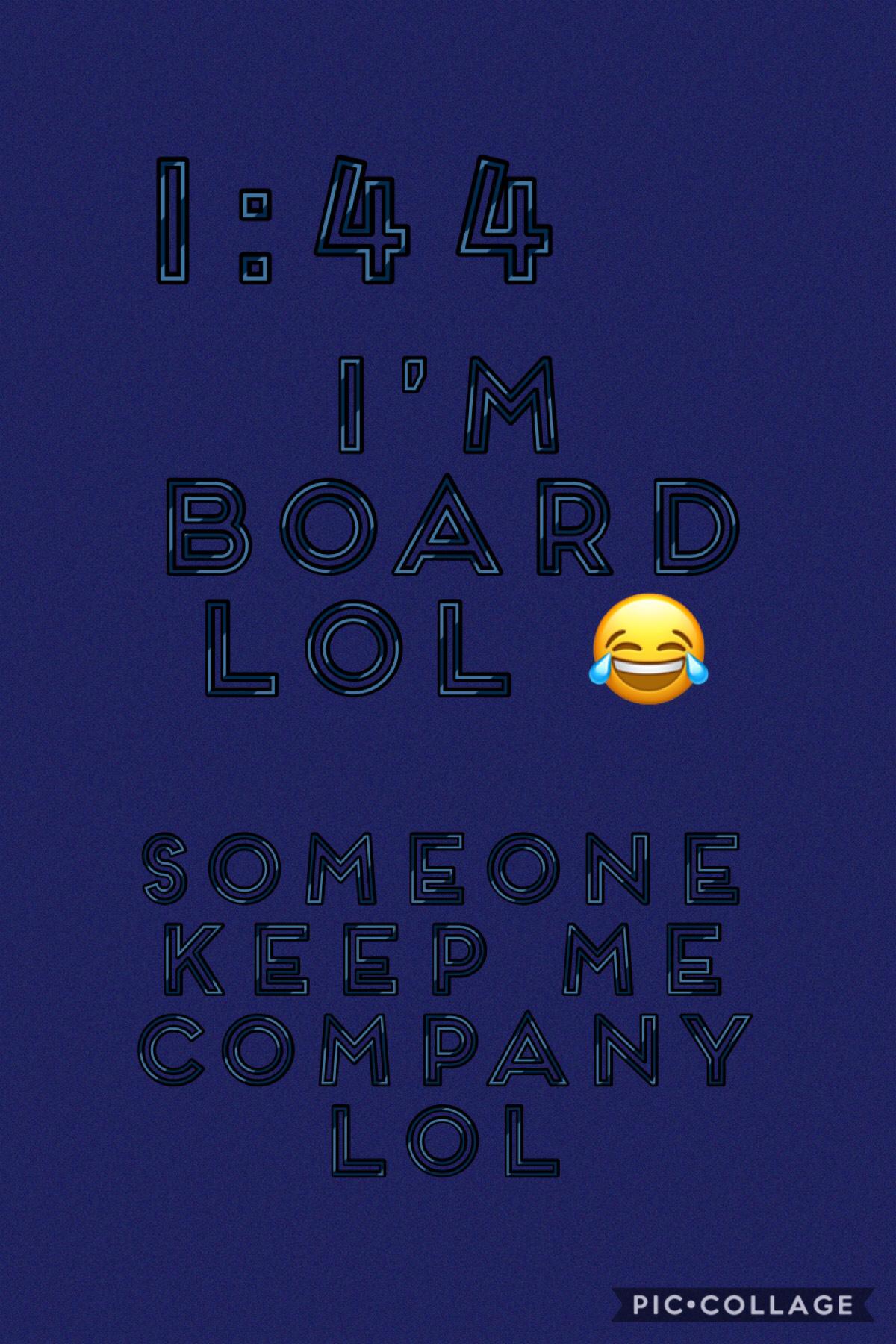 1:44 am I'm board
