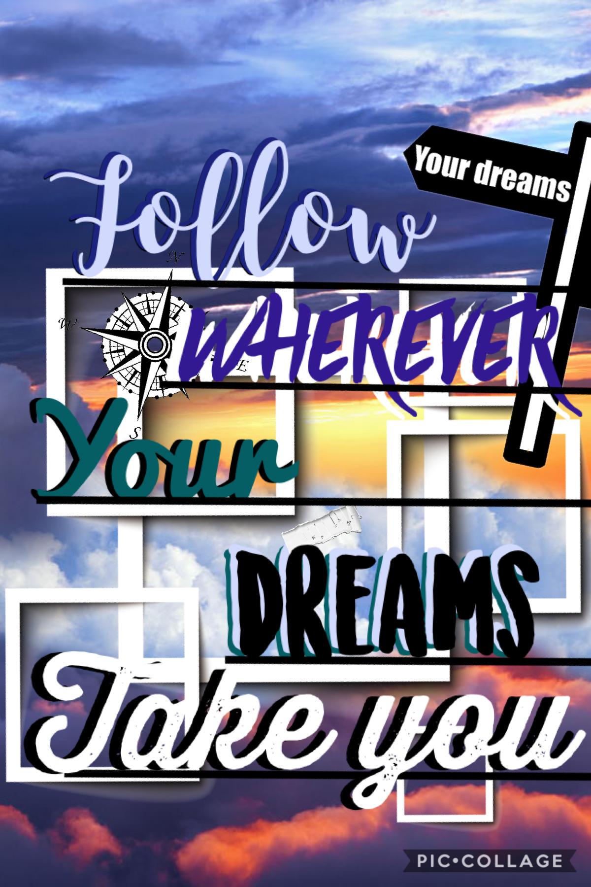 Follow wherever your dreams take you