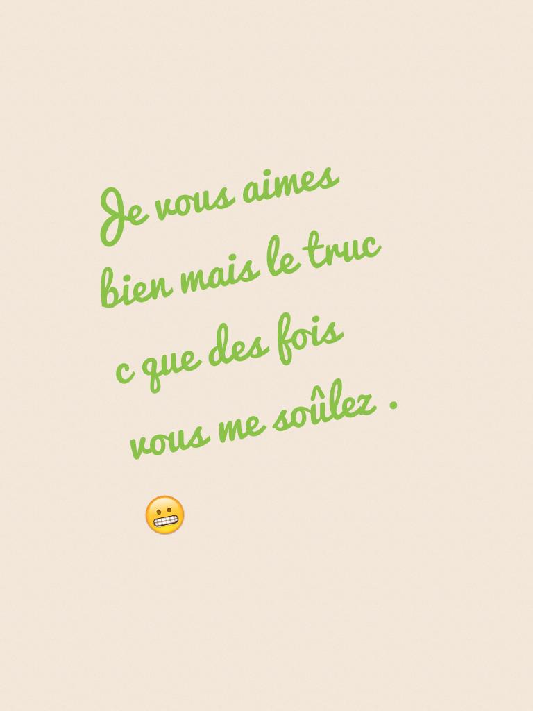 Je vous aimes bien mais le truc c que des fois vous me soûlez . 😬