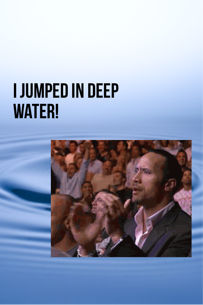 I jumped in deep water!
