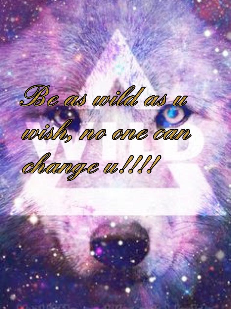 Be as wild as u wish, no one can change u!!!!