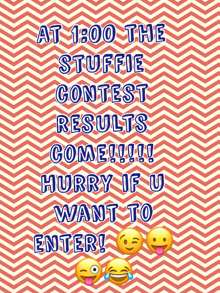 At 1:00 the stuffie contest results come!!!!! Hurry if u want to enter! 😉😛😜😂
