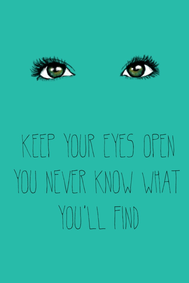 Keep your eyes open You never know what you'll find