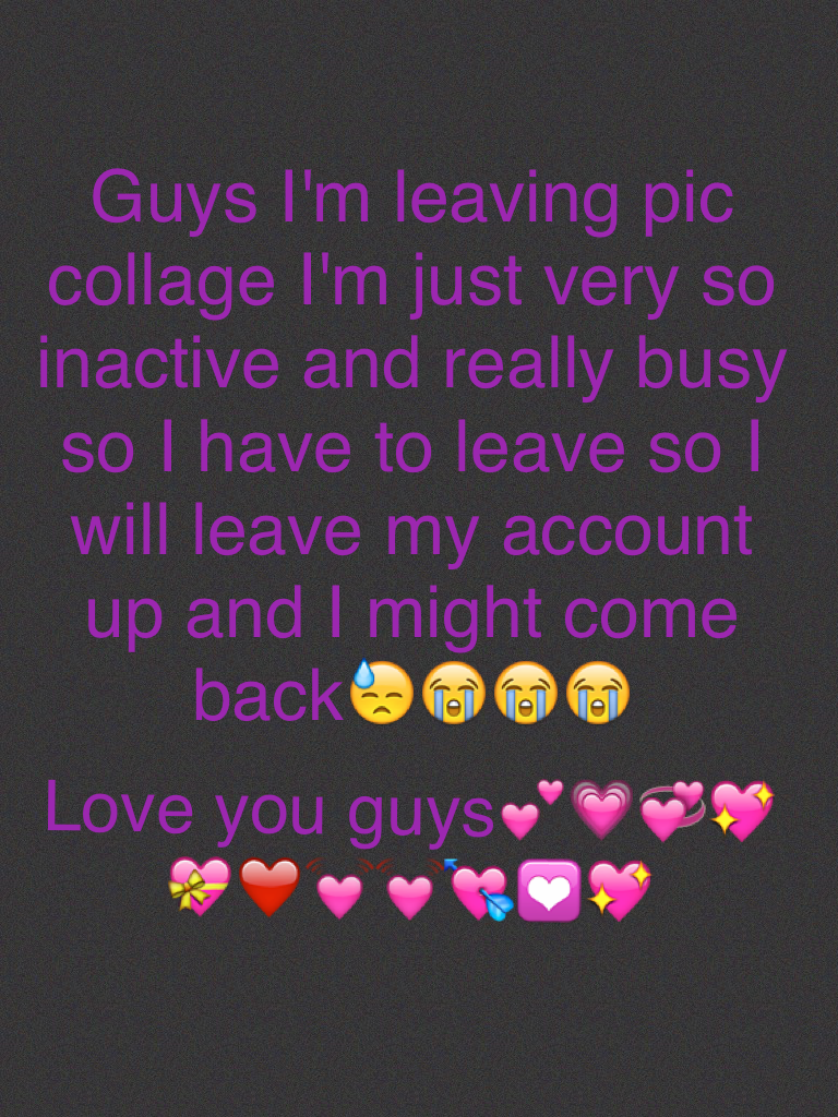 Guys I'm leaving pic collage I'm just very so inactive and really busy so I have to leave so I will leave my account up and I might come back😓😭😭😭