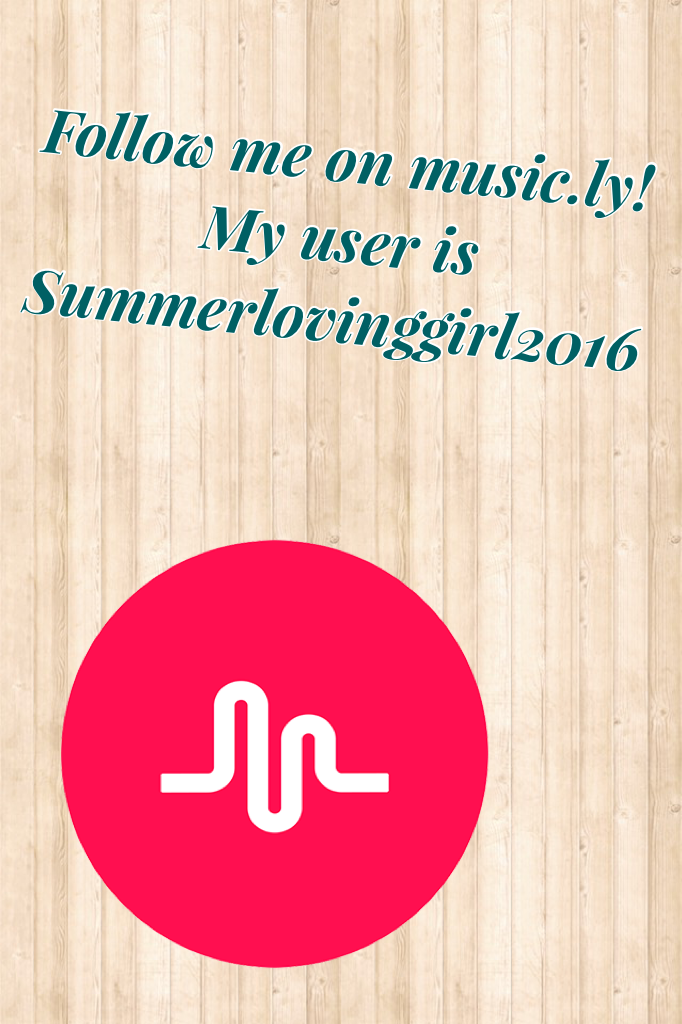 Follow me on music.ly! My user is Summerlovinggirl2016