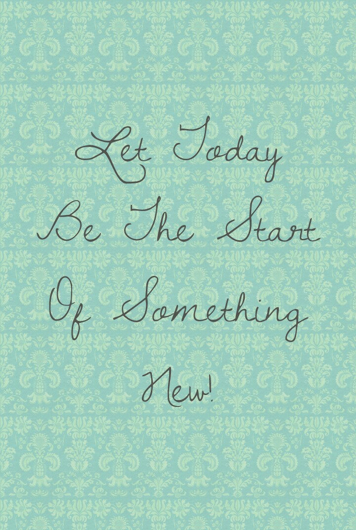Let Today Be The Start Of Something New!