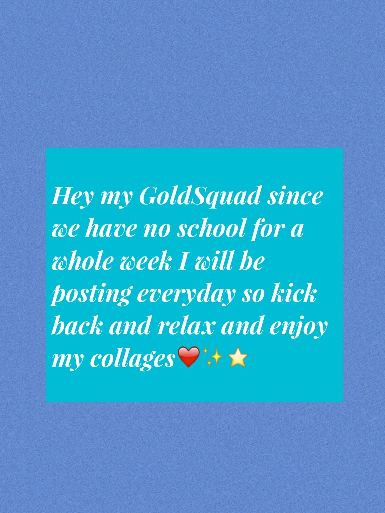 Hey my GoldSquad since we have no school for a whole week I will be posting everyday so kick back and relax and enjoy my collages❤️✨⭐️