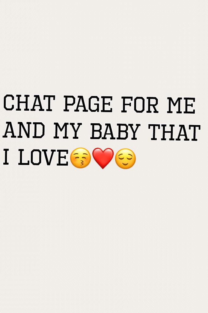 Chat page for me and my baby that I love😚❤️😌