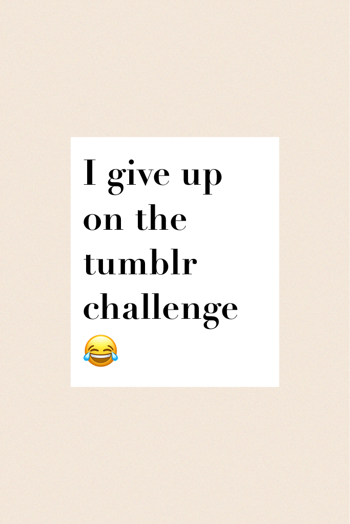 I give up on the tumblr challenge 😂